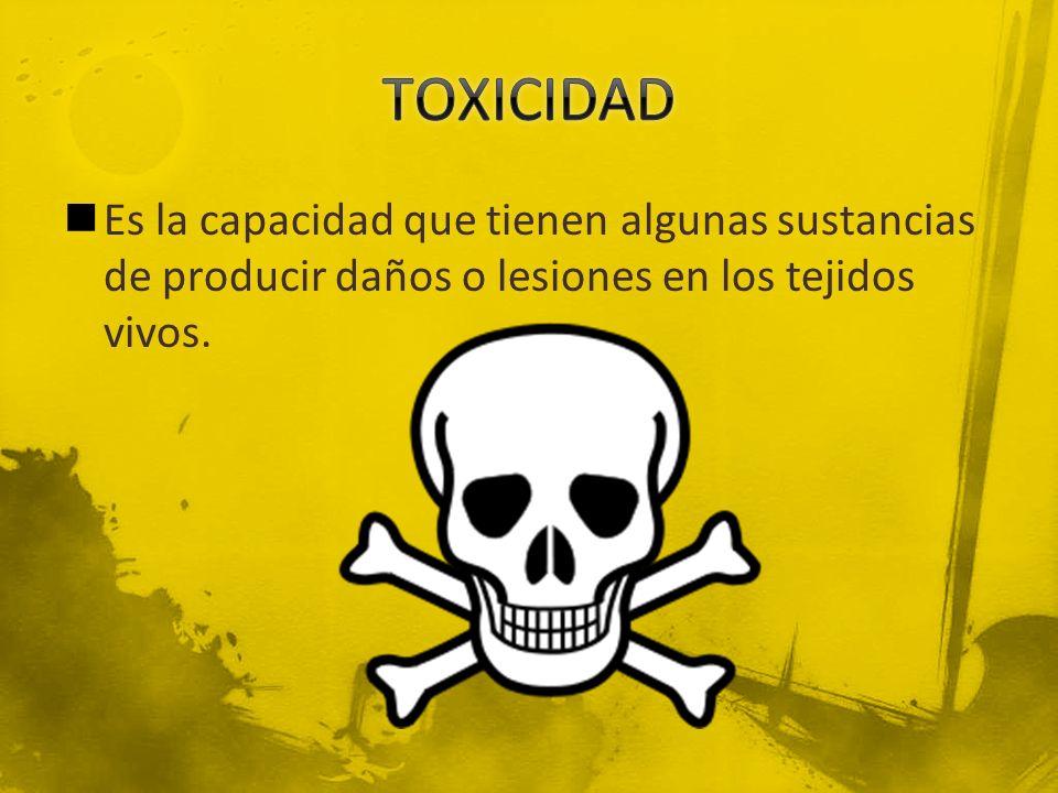 TOXICIDAD Es la capacidad que tienen algunas sustancias de producir daños o lesiones en los tejidos vivos.