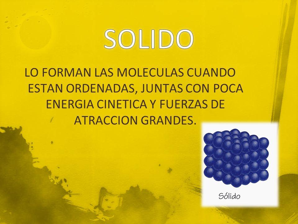 SOLIDO LO FORMAN LAS MOLECULAS CUANDO ESTAN ORDENADAS, JUNTAS CON POCA ENERGIA CINETICA Y FUERZAS DE ATRACCION GRANDES.
