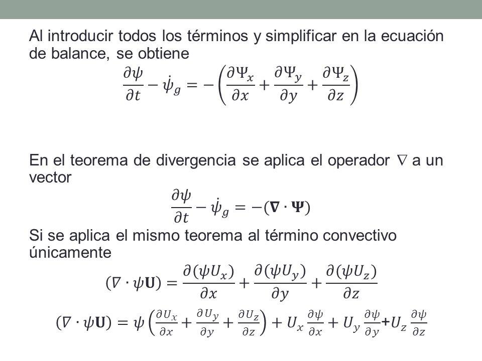 Al introducir todos los términos y simplificar en la ecuación de balance, se obtiene 𝜕𝜓 𝜕𝑡 − 𝜓 𝑔 =− 𝜕 Ψ 𝑥 𝜕𝑥 + 𝜕 Ψ 𝑦 𝜕𝑦 + 𝜕 Ψ 𝑧 𝜕𝑧 En el teorema de divergencia se aplica el operador  a un vector 𝜕𝜓 𝜕𝑡 − 𝜓 𝑔 =−(𝛁∙𝚿) Si se aplica el mismo teorema al término convectivo únicamente 𝛻∙𝜓𝐔 = 𝜕(𝜓 𝑈 𝑥 ) 𝜕𝑥 + 𝜕(𝜓 𝑈 𝑦 ) 𝜕𝑦 + 𝜕(𝜓 𝑈 𝑧 ) 𝜕𝑧 𝛻∙𝜓𝐔 =𝜓 𝜕 𝑈 𝑥 𝜕𝑥 + 𝜕 𝑈 𝑦 𝜕𝑦 + 𝜕 𝑈 𝑧 𝜕𝑧 + 𝑈 𝑥 𝜕𝜓 𝜕𝑥 + 𝑈 𝑦 𝜕𝜓 𝜕𝑦 + 𝑈 𝑧 𝜕𝜓 𝜕𝑧