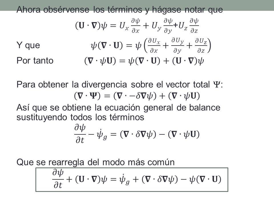 Ahora obsérvense los términos y hágase notar que 𝐔∙𝛁 𝜓= 𝑈 𝑥 𝜕𝜓 𝜕𝑥 + 𝑈 𝑦 𝜕𝜓 𝜕𝑦 + 𝑈 𝑧 𝜕𝜓 𝜕𝑧 Y que 𝜓 𝛁∙𝐔 =𝜓 𝜕 𝑈 𝑥 𝜕𝑥 + 𝜕 𝑈 𝑦 𝜕𝑦 + 𝜕 𝑈 𝑧 𝜕𝑧 Por tanto 𝛁∙𝜓𝐔 =𝜓 𝛁∙𝐔 + 𝐔∙𝛁 𝜓 Para obtener la divergencia sobre el vector total Y: 𝛁∙𝚿 = 𝛁∙−𝛿𝛁𝜓 + 𝛁∙𝜓𝐔 Así que se obtiene la ecuación general de balance sustituyendo todos los términos 𝜕𝜓 𝜕𝑡 − 𝜓 𝑔 = 𝛁∙𝛿𝛁𝜓 − 𝛁∙𝜓𝐔 Que se rearregla del modo más común 𝜕𝜓 𝜕𝑡 + 𝐔∙𝛁 𝜓= 𝜓 𝑔 + 𝛁∙𝛿𝛁𝜓 −𝜓 𝛁∙𝐔