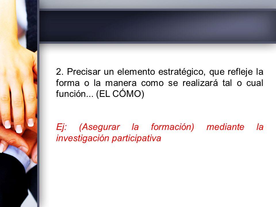 2. Precisar un elemento estratégico, que refleje la forma o la manera como se realizará tal o cual función... (EL CÓMO)