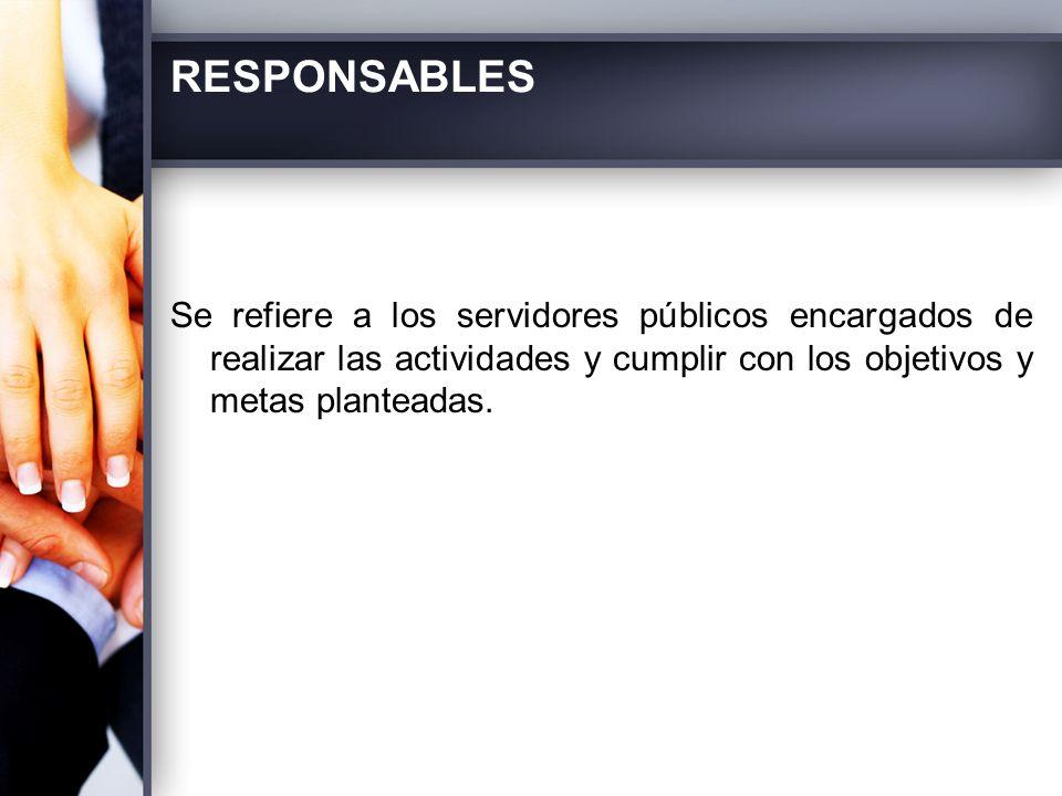 RESPONSABLES Se refiere a los servidores públicos encargados de realizar las actividades y cumplir con los objetivos y metas planteadas.