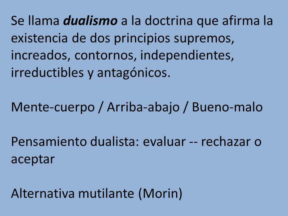 Se llama dualismo a la doctrina que afirma la existencia de dos principios supremos, increados, contornos, independientes, irreductibles y antagónicos.