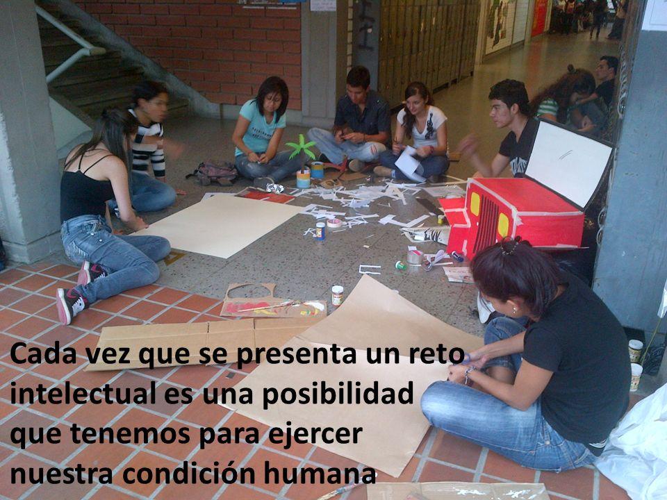 Cada vez que se presenta un reto intelectual es una posibilidad que tenemos para ejercer nuestra condición humana