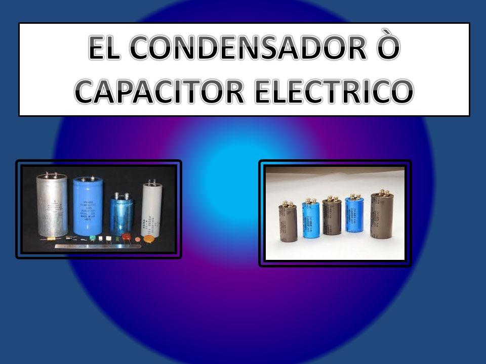 EL CONDENSADOR Ò CAPACITOR ELECTRICO