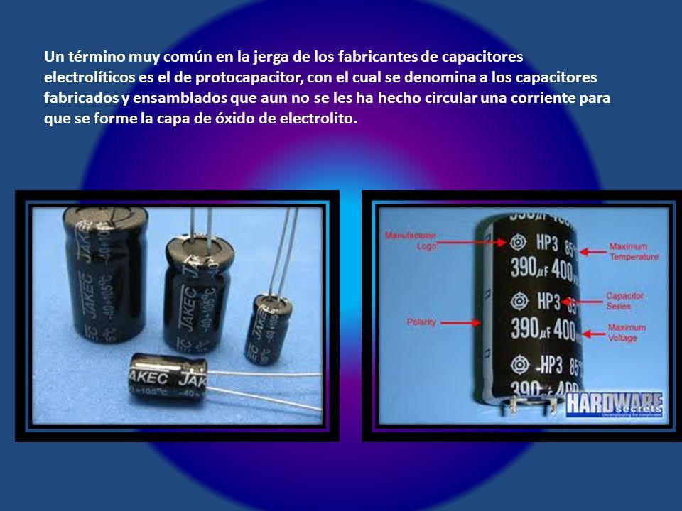 Un término muy común en la jerga de los fabricantes de capacitores electrolíticos es el de protocapacitor, con el cual se denomina a los capacitores fabricados y ensamblados que aun no se les ha hecho circular una corriente para que se forme la capa de óxido de electrolito.