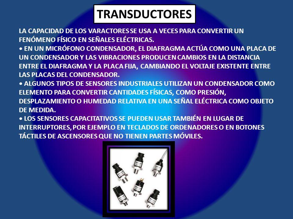TRANSDUCTORES LA CAPACIDAD DE LOS VARACTORES SE USA A VECES PARA CONVERTIR UN FENÓMENO FÍSICO EN SEÑALES ELÉCTRICAS.