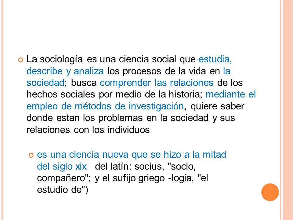 La sociología es una ciencia social que estudia, describe y analiza los procesos de la vida en la sociedad; busca comprender las relaciones de los hechos sociales por medio de la historia; mediante el empleo de métodos de investigación, quiere saber donde estan los problemas en la sociedad y sus relaciones con los individuos