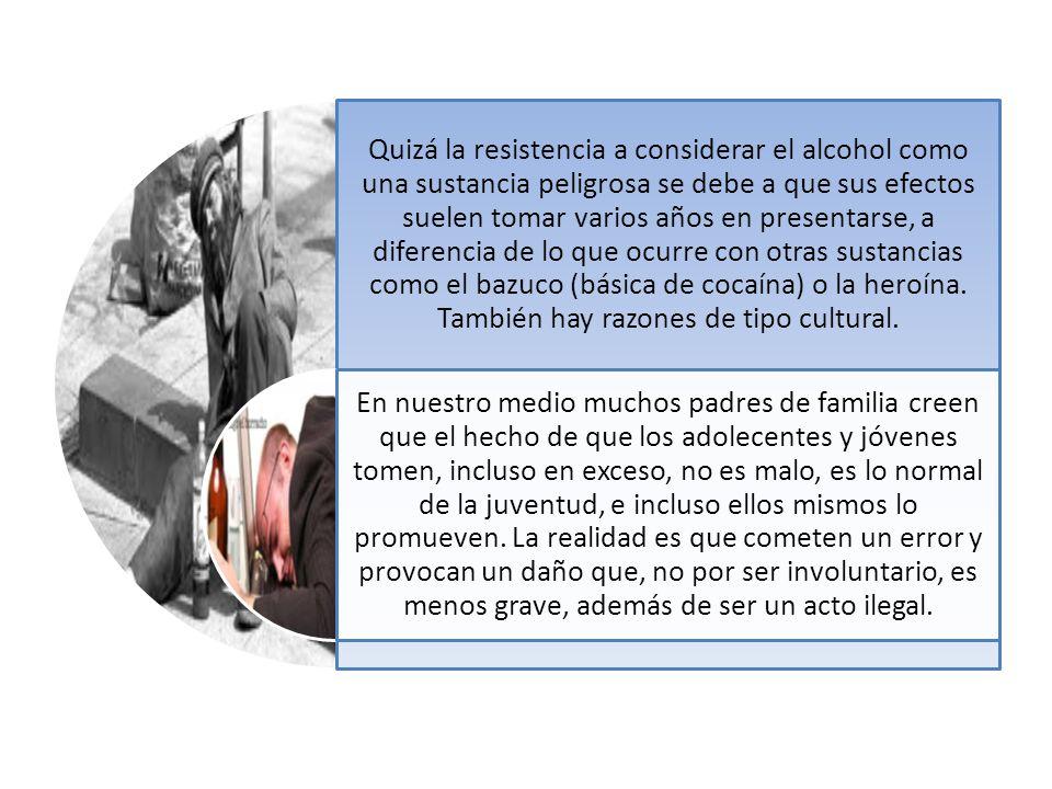 Quizá la resistencia a considerar el alcohol como una sustancia peligrosa se debe a que sus efectos suelen tomar varios años en presentarse, a diferencia de lo que ocurre con otras sustancias como el bazuco (básica de cocaína) o la heroína. También hay razones de tipo cultural.
