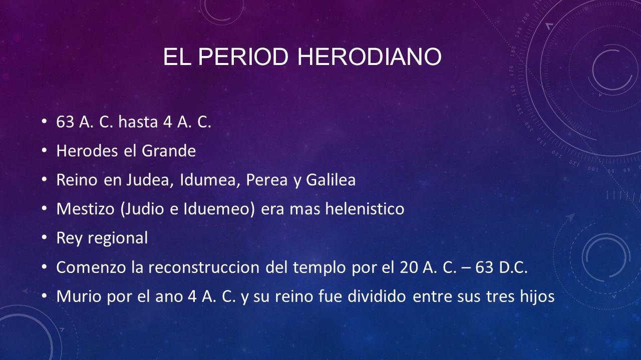 El period herodiano 63 A. C. hasta 4 A. C. Herodes el Grande