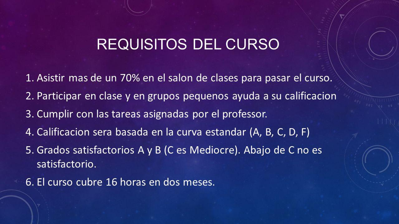 Requisitos del curso Asistir mas de un 70% en el salon de clases para pasar el curso.