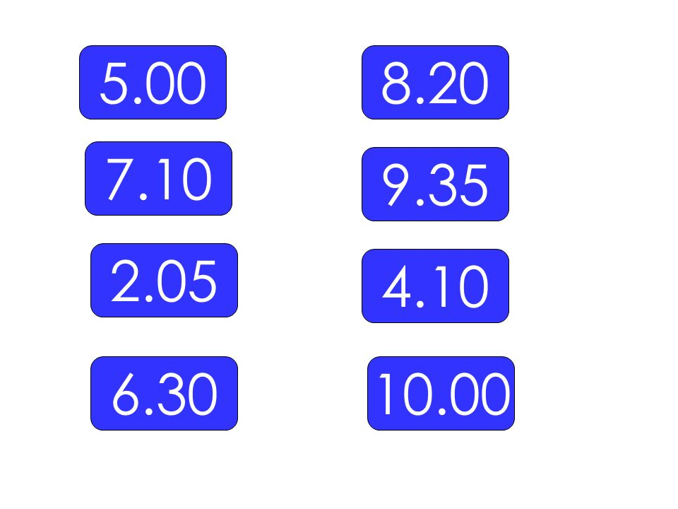 5.00 8.20 7.10 9.35 2.05 4.10 6.30 10.00