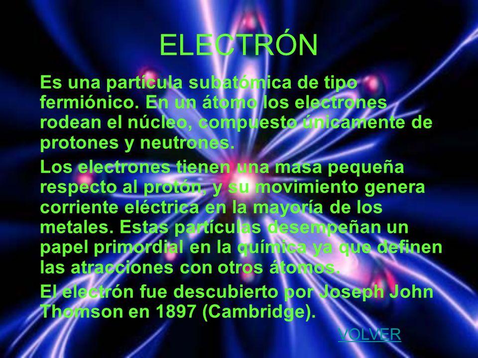 ELECTRÓN Es una partícula subatómica de tipo fermiónico. En un átomo los electrones rodean el núcleo, compuesto únicamente de protones y neutrones.
