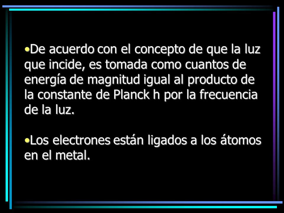 De acuerdo con el concepto de que la luz que incide, es tomada como cuantos de energía de magnitud igual al producto de la constante de Planck h por la frecuencia de la luz.