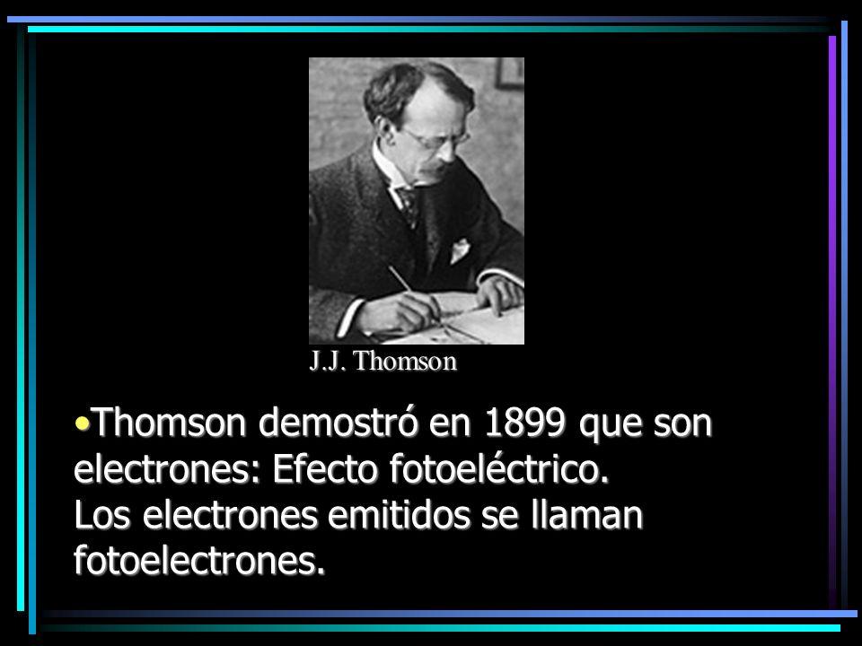 J.J. Thomson Thomson demostró en 1899 que son electrones: Efecto fotoeléctrico.