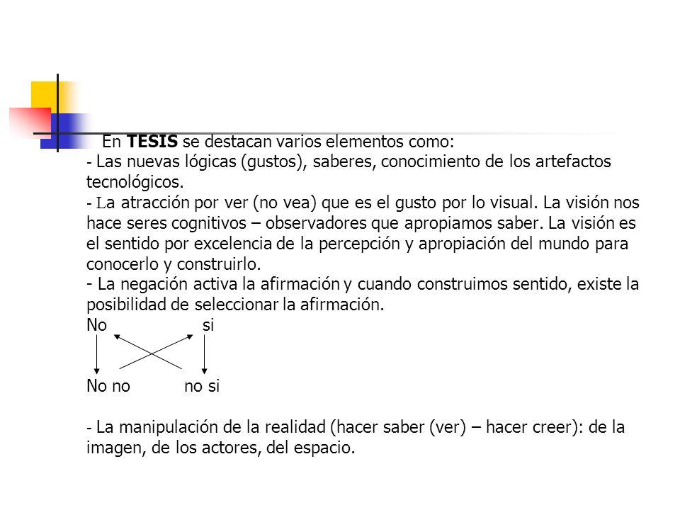 En TESIS se destacan varios elementos como: - Las nuevas lógicas (gustos), saberes, conocimiento de los artefactos tecnológicos.