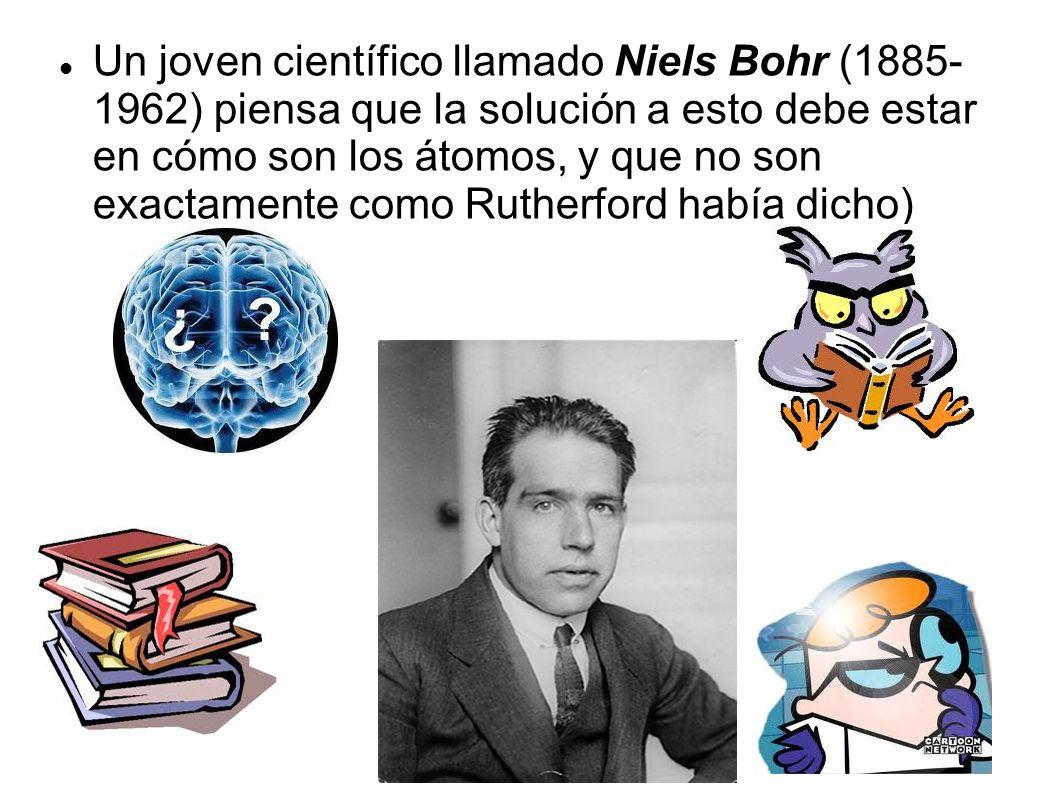 Un joven científico llamado Niels Bohr (1885- 1962) piensa que la solución a esto debe estar en cómo son los átomos, y que no son exactamente como Rutherford había dicho)