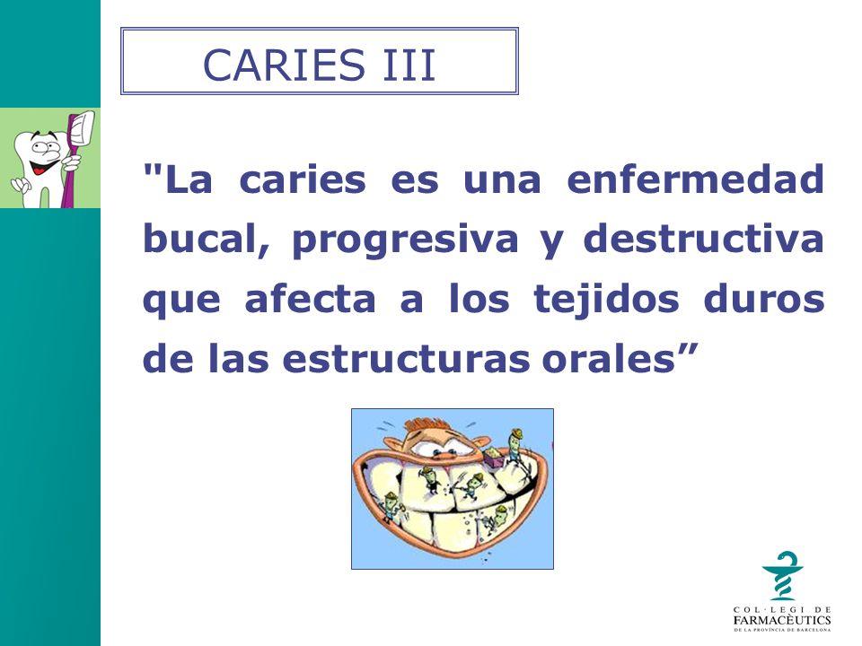 CARIES III La caries es una enfermedad bucal, progresiva y destructiva que afecta a los tejidos duros de las estructuras orales