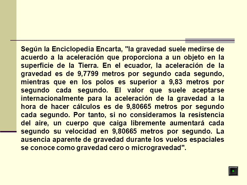 Según la Enciclopedia Encarta, la gravedad suele medirse de acuerdo a la aceleración que proporciona a un objeto en la superficie de la Tierra.