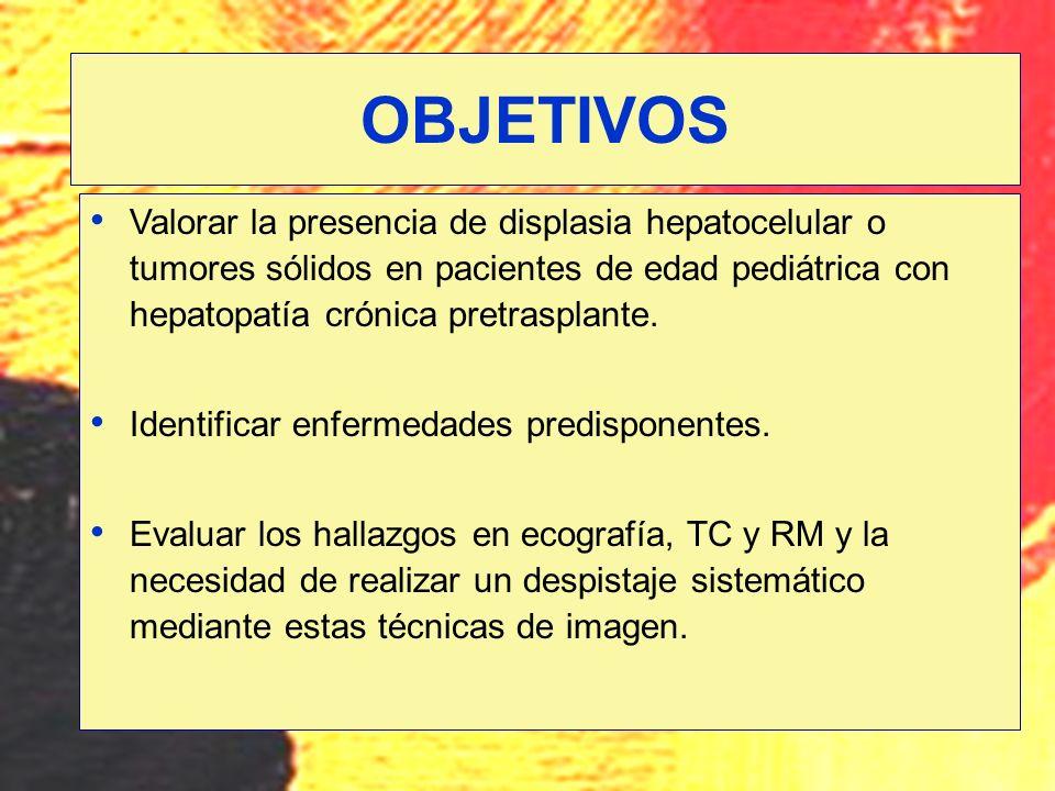 OBJETIVOS Valorar la presencia de displasia hepatocelular o tumores sólidos en pacientes de edad pediátrica con hepatopatía crónica pretrasplante.