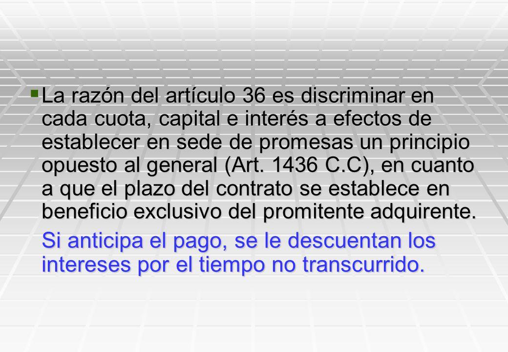 La razón del artículo 36 es discriminar en cada cuota, capital e interés a efectos de establecer en sede de promesas un principio opuesto al general (Art. 1436 C.C), en cuanto a que el plazo del contrato se establece en beneficio exclusivo del promitente adquirente.