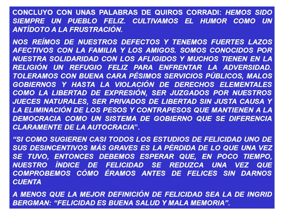 CONCLUYO CON UNAS PALABRAS DE QUIROS CORRADI: HEMOS SIDO SIEMPRE UN PUEBLO FELIZ. CULTIVAMOS EL HUMOR COMO UN ANTÍDOTO A LA FRUSTRACIÓN.