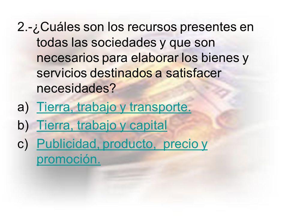 2.-¿Cuáles son los recursos presentes en todas las sociedades y que son necesarios para elaborar los bienes y servicios destinados a satisfacer necesidades