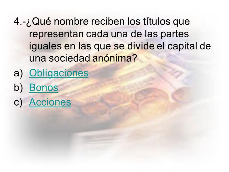 4.-¿Qué nombre reciben los títulos que representan cada una de las partes iguales en las que se divide el capital de una sociedad anónima