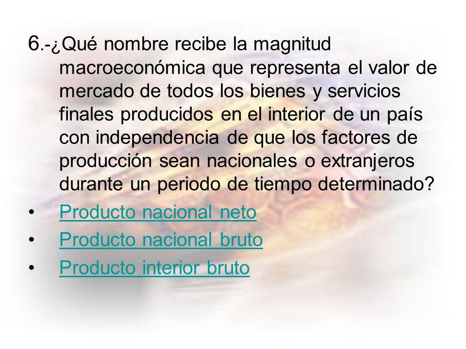 6.-¿Qué nombre recibe la magnitud macroeconómica que representa el valor de mercado de todos los bienes y servicios finales producidos en el interior de un país con independencia de que los factores de producción sean nacionales o extranjeros durante un periodo de tiempo determinado