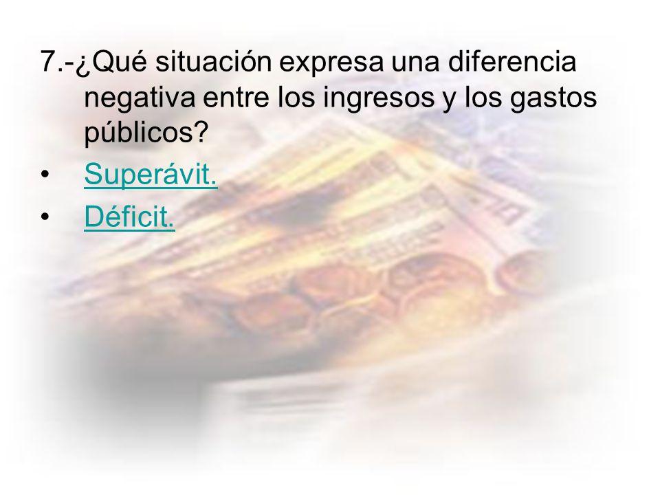 7.-¿Qué situación expresa una diferencia negativa entre los ingresos y los gastos públicos