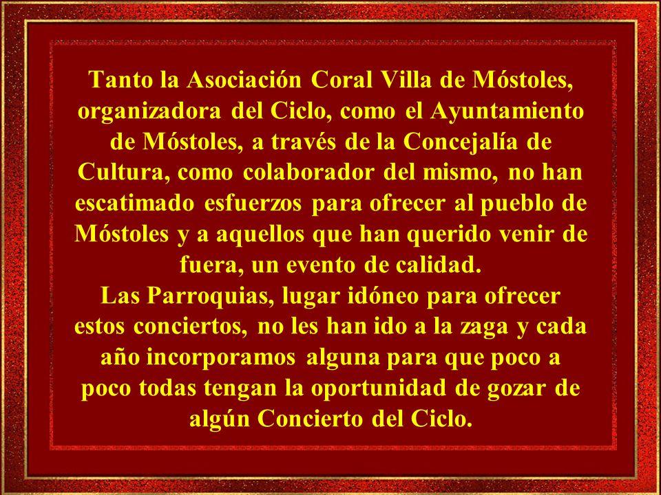 Tanto la Asociación Coral Villa de Móstoles, organizadora del Ciclo, como el Ayuntamiento de Móstoles, a través de la Concejalía de Cultura, como colaborador del mismo, no han escatimado esfuerzos para ofrecer al pueblo de Móstoles y a aquellos que han querido venir de fuera, un evento de calidad.
