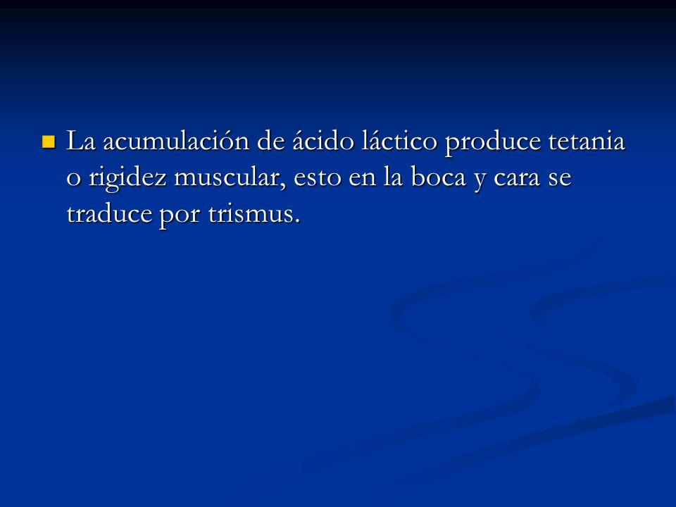La acumulación de ácido láctico produce tetania o rigidez muscular, esto en la boca y cara se traduce por trismus.