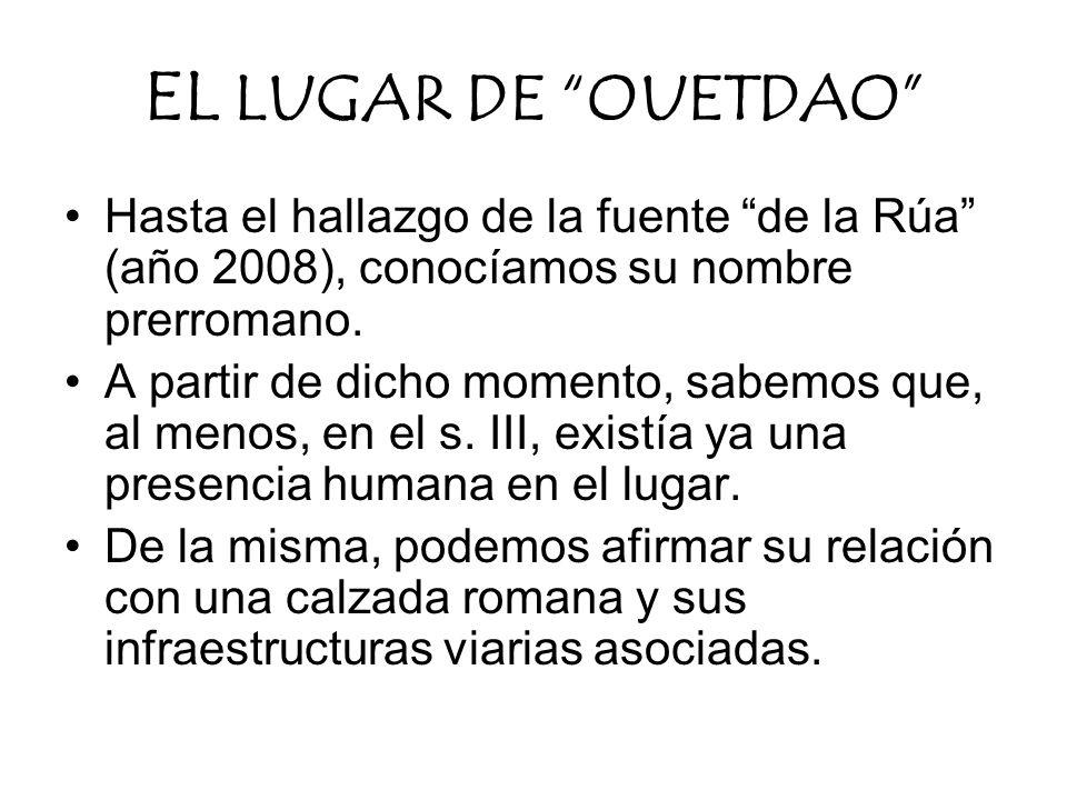 EL LUGAR DE OUETDAO Hasta el hallazgo de la fuente de la Rúa (año 2008), conocíamos su nombre prerromano.