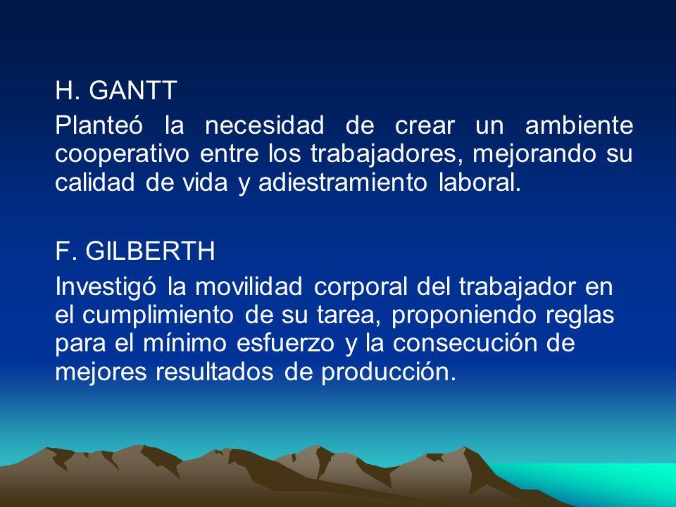 H. GANTT Planteó la necesidad de crear un ambiente cooperativo entre los trabajadores, mejorando su calidad de vida y adiestramiento laboral.