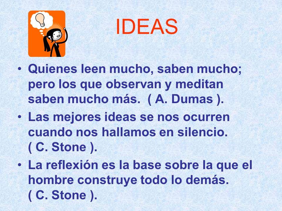 IDEAS Quienes leen mucho, saben mucho; pero los que observan y meditan saben mucho más. ( A. Dumas ).