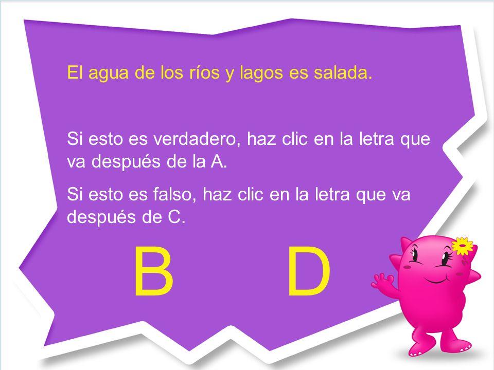 B D El agua de los ríos y lagos es salada.