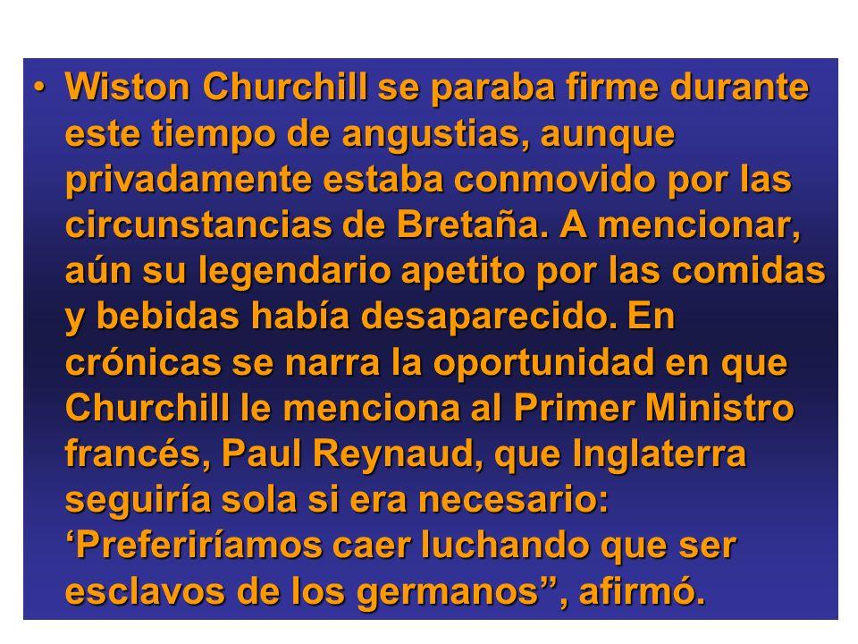 Wiston Churchill se paraba firme durante este tiempo de angustias, aunque privadamente estaba conmovido por las circunstancias de Bretaña.
