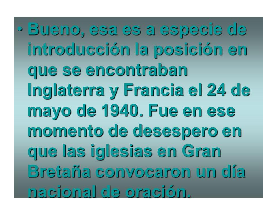Bueno, esa es a especie de introducción la posición en que se encontraban Inglaterra y Francia el 24 de mayo de 1940.