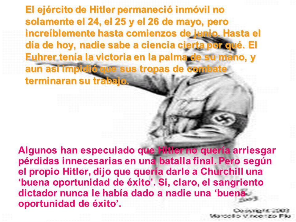 El ejército de Hitler permaneció inmóvil no solamente el 24, el 25 y el 26 de mayo, pero increíblemente hasta comienzos de junio. Hasta el día de hoy, nadie sabe a ciencia cierta por qué. El Fuhrer tenía la victoria en la palma de su mano, y aun así impidió que sus tropas de combate terminaran su trabajo.