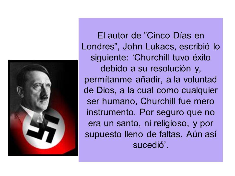 El autor de Cinco Días en Londres , John Lukacs, escribió lo siguiente: 'Churchill tuvo éxito debido a su resolución y, permítanme añadir, a la voluntad de Dios, a la cual como cualquier ser humano, Churchill fue mero instrumento.