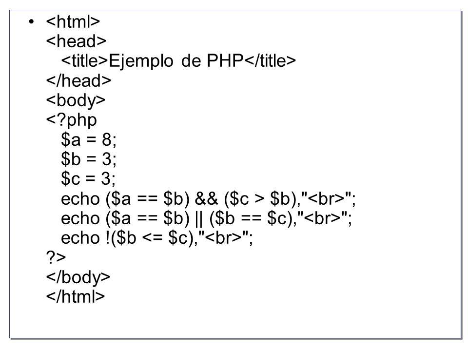 <html> <head> <title>Ejemplo de PHP</title> </head> <body> < php $a = 8; $b = 3; $c = 3; echo ($a == $b) && ($c > $b), <br> ; echo ($a == $b) || ($b == $c), <br> ; echo !($b <= $c), <br> ; > </body> </html>