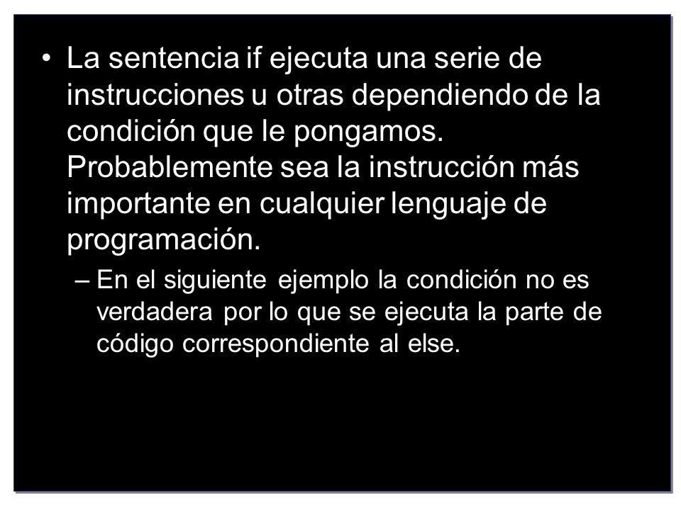 La sentencia if ejecuta una serie de instrucciones u otras dependiendo de la condición que le pongamos. Probablemente sea la instrucción más importante en cualquier lenguaje de programación.