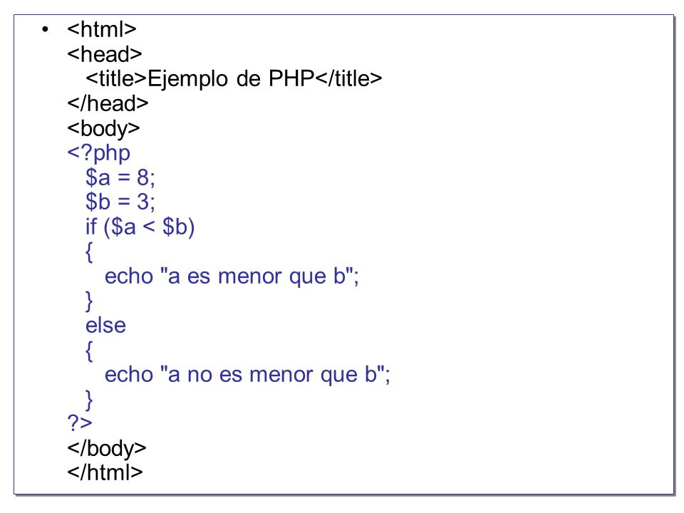 <html> <head> <title>Ejemplo de PHP</title> </head> <body> < php $a = 8; $b = 3; if ($a < $b) { echo a es menor que b ; } else { echo a no es menor que b ; } > </body> </html>