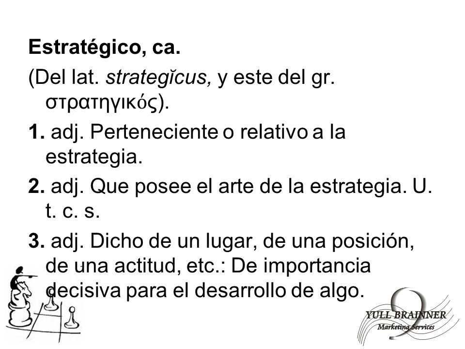 Estratégico, ca. (Del lat. strategĭcus, y este del gr. στρατηγικός). 1. adj. Perteneciente o relativo a la estrategia.
