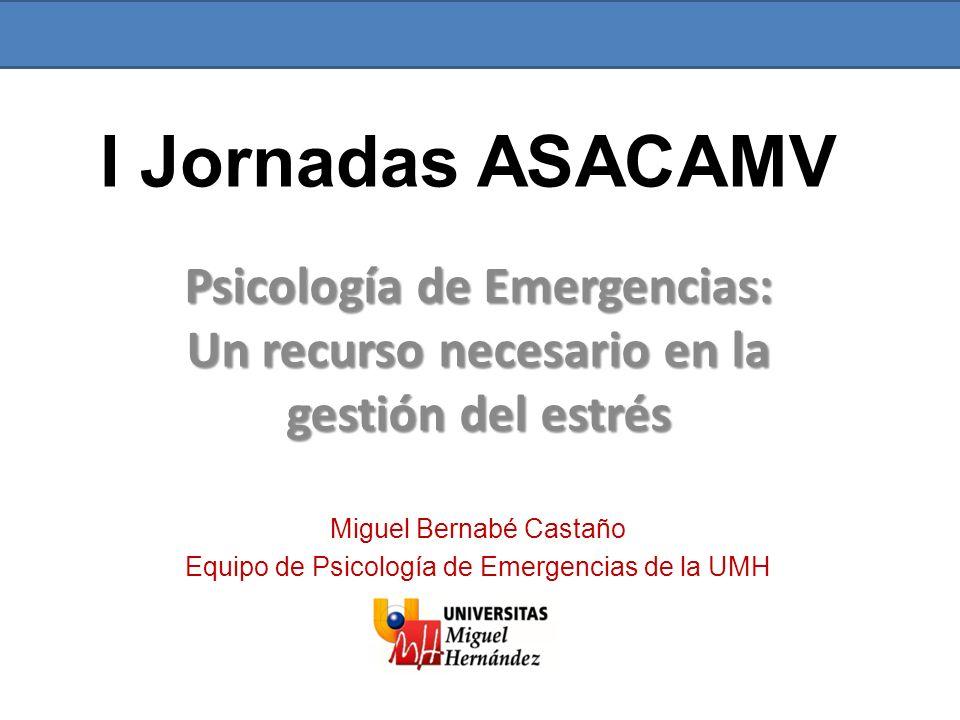 I Jornadas ASACAMV Psicología de Emergencias: Un recurso necesario en la gestión del estrés. Miguel Bernabé Castaño.