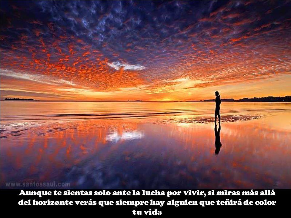 Aunque te sientas solo ante la lucha por vivir, si miras más allá del horizonte verás que siempre hay alguien que teñirá de color tu vida