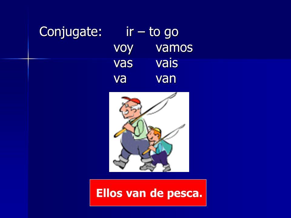 Conjugate: ir – to go voy vamos vas vais va van Ellos van de pesca.