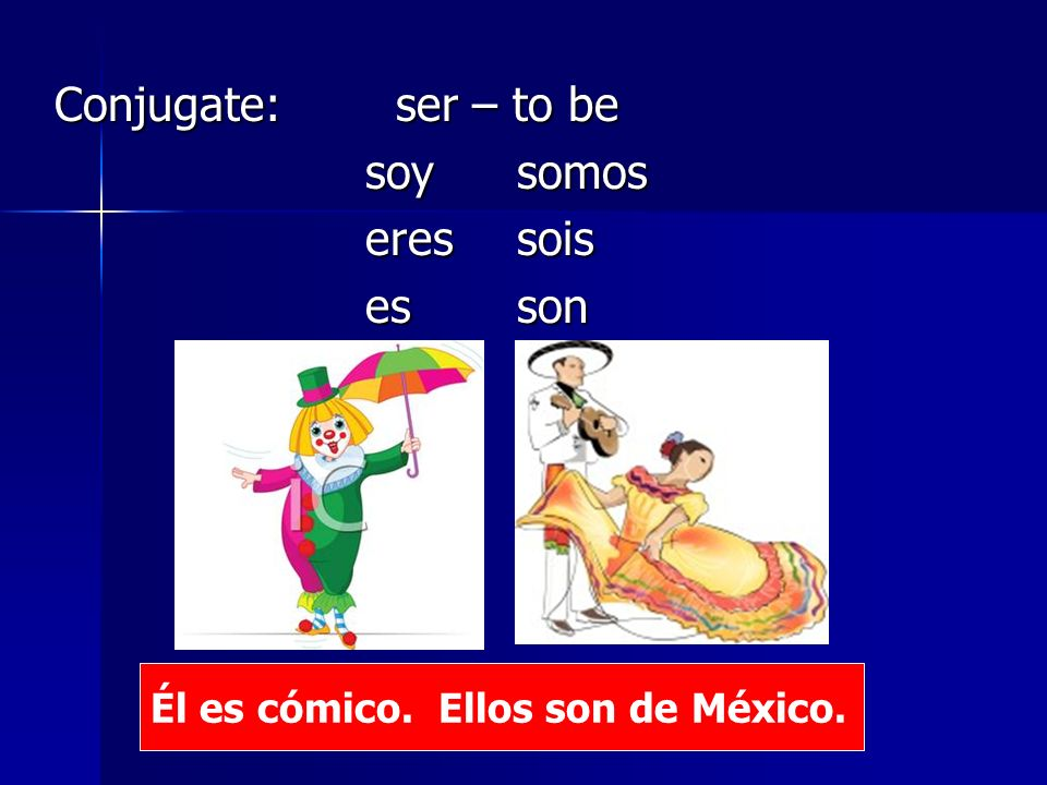 Conjugate: ser – to be soy somos eres sois es son