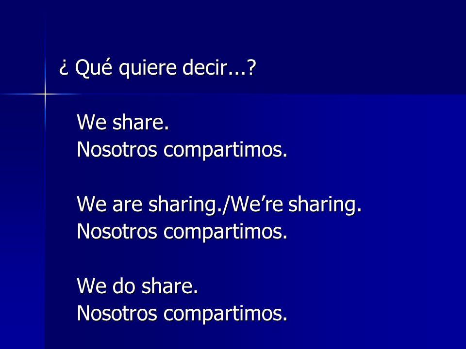 ¿ Qué quiere decir... We share. Nosotros compartimos. We are sharing./We're sharing. We do share.