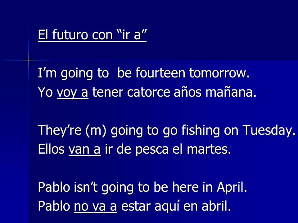 El futuro con ir a I'm going to be fourteen tomorrow. Yo voy a tener catorce años mañana. They're (m) going to go fishing on Tuesday.